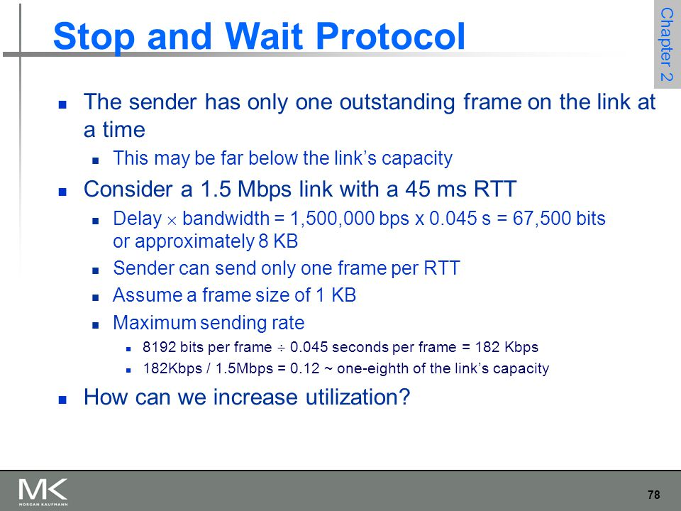 78 Chapter 2 Stop and Wait Protocol The sender has only one outstanding frame on the link at a time This may be far below the link's capacity Consider a 1.5 Mbps link with a 45 ms RTT Delay  bandwidth = 1,500,000 bps x 0.045 s = 67,500 bits or approximately 8 KB Sender can send only one frame per RTT Assume a frame size of 1 KB Maximum sending rate 8192 bits per frame  0.045 seconds per frame = 182 Kbps 182Kbps / 1.5Mbps = 0.12 ~ one-eighth of the link's capacity How can we increase utilization