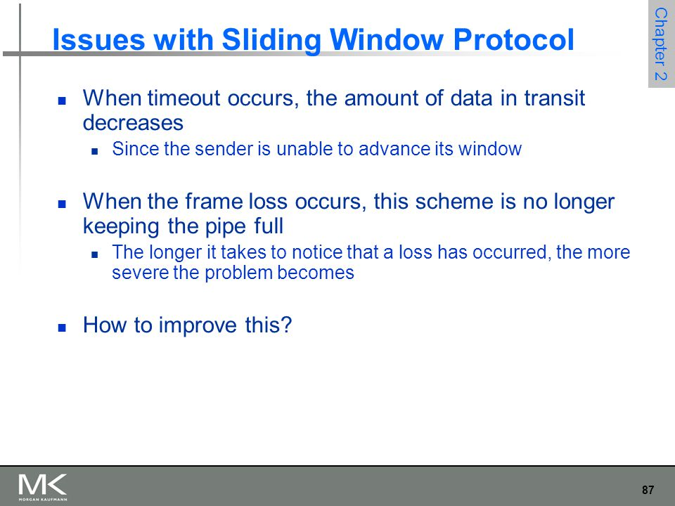 87 Chapter 2 Issues with Sliding Window Protocol When timeout occurs, the amount of data in transit decreases Since the sender is unable to advance its window When the frame loss occurs, this scheme is no longer keeping the pipe full The longer it takes to notice that a loss has occurred, the more severe the problem becomes How to improve this