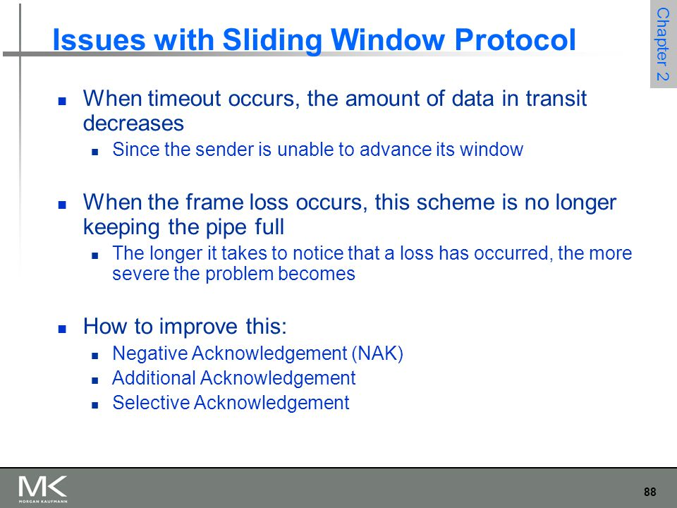 88 Chapter 2 Issues with Sliding Window Protocol When timeout occurs, the amount of data in transit decreases Since the sender is unable to advance its window When the frame loss occurs, this scheme is no longer keeping the pipe full The longer it takes to notice that a loss has occurred, the more severe the problem becomes How to improve this: Negative Acknowledgement (NAK) Additional Acknowledgement Selective Acknowledgement