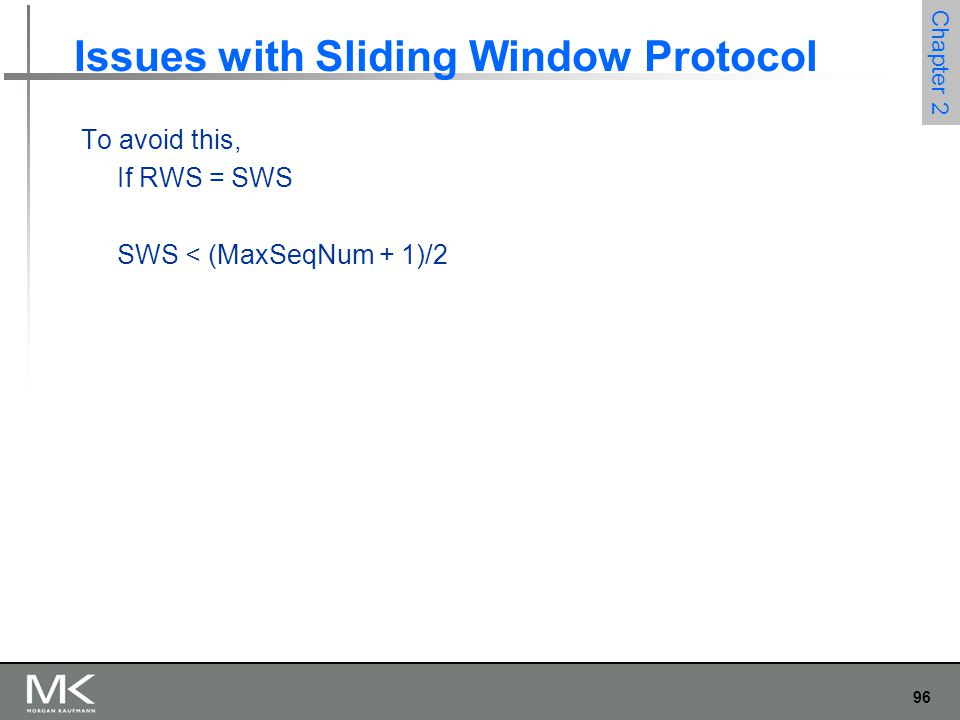 96 Chapter 2 Issues with Sliding Window Protocol To avoid this, If RWS = SWS SWS < (MaxSeqNum + 1)/2