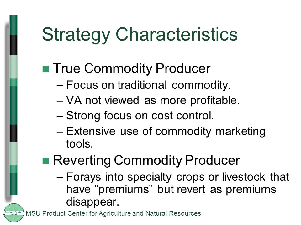 MSU Product Center for Agriculture and Natural Resources Strategy Characteristics True Commodity Producer –Focus on traditional commodity.