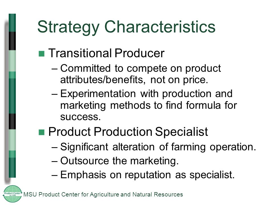 MSU Product Center for Agriculture and Natural Resources Strategy Characteristics Transitional Producer –Committed to compete on product attributes/benefits, not on price.