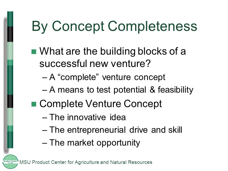 MSU Product Center for Agriculture and Natural Resources By Concept Completeness What are the building blocks of a successful new venture.