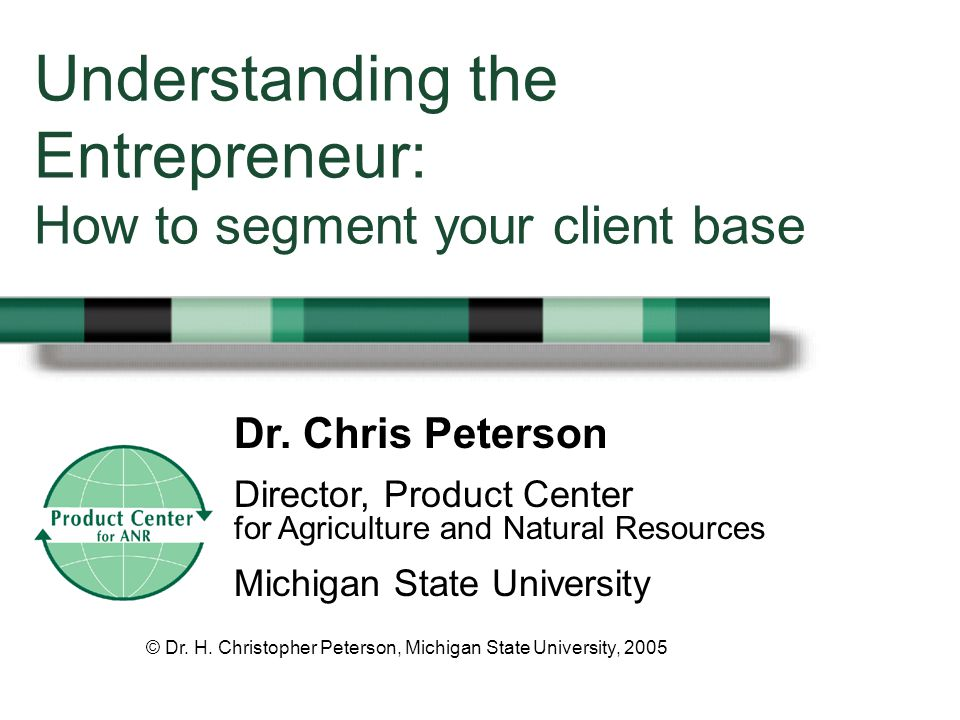 Director, Product Center for Agriculture and Natural Resources Michigan State University Understanding the Entrepreneur: How to segment your client base © Dr.