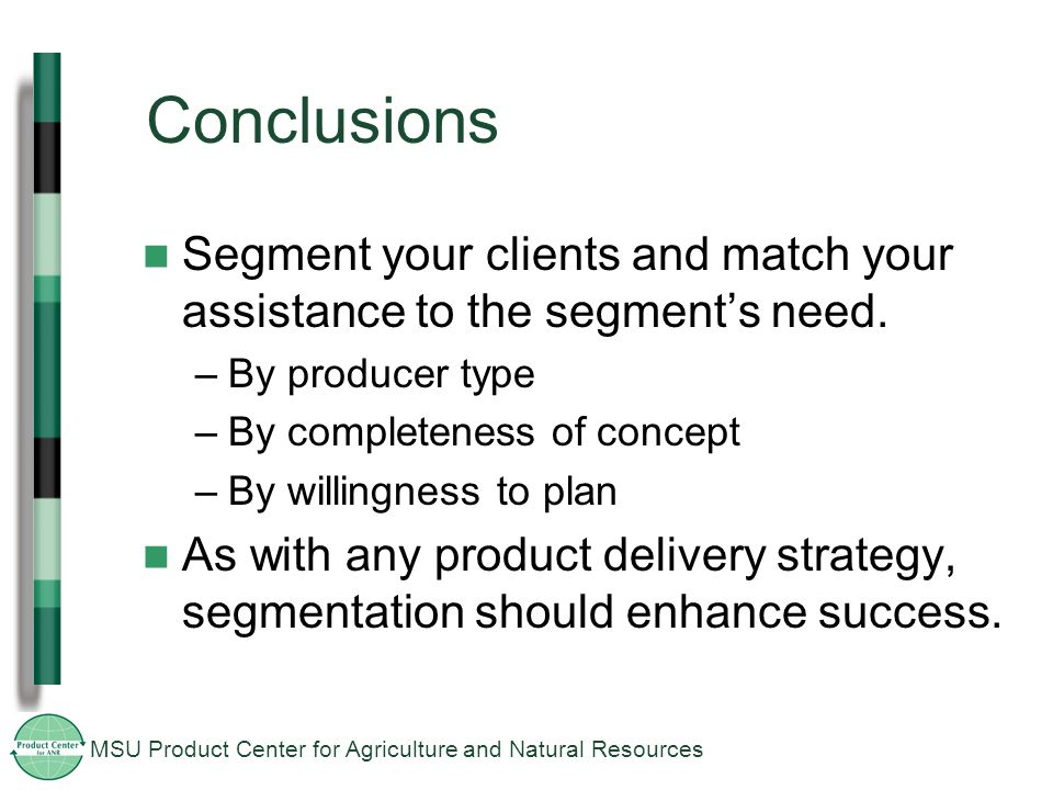 MSU Product Center for Agriculture and Natural Resources Conclusions Segment your clients and match your assistance to the segment's need.