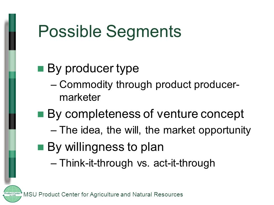 MSU Product Center for Agriculture and Natural Resources Possible Segments By producer type –Commodity through product producer- marketer By completeness of venture concept –The idea, the will, the market opportunity By willingness to plan –Think-it-through vs.