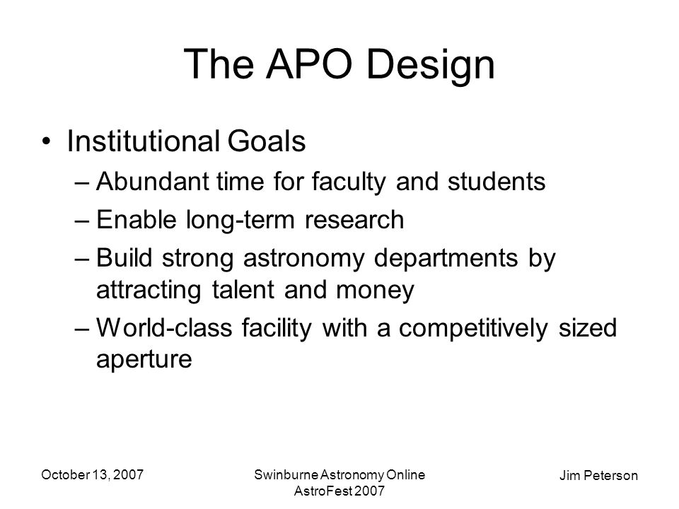 Jim Peterson October 13, 2007Swinburne Astronomy Online AstroFest 2007 The APO Design Institutional Goals –Abundant time for faculty and students –Enable long-term research –Build strong astronomy departments by attracting talent and money –World-class facility with a competitively sized aperture