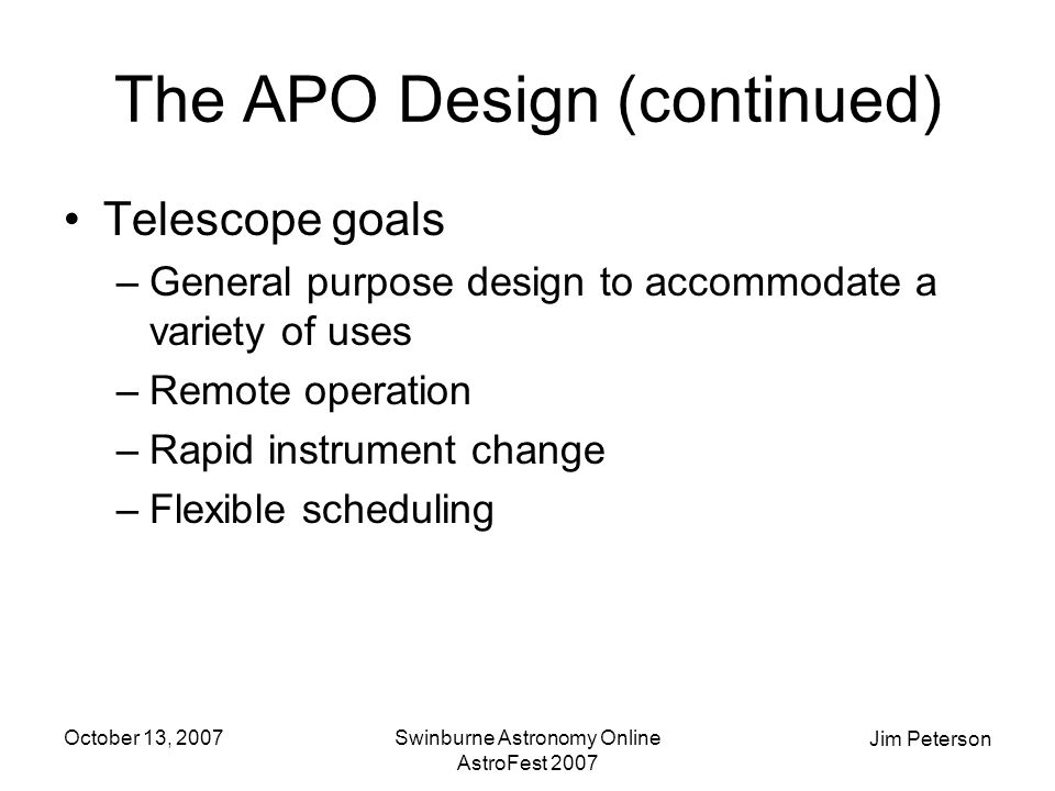 Jim Peterson October 13, 2007Swinburne Astronomy Online AstroFest 2007 The APO Design (continued) Telescope goals –General purpose design to accommodate a variety of uses –Remote operation –Rapid instrument change –Flexible scheduling