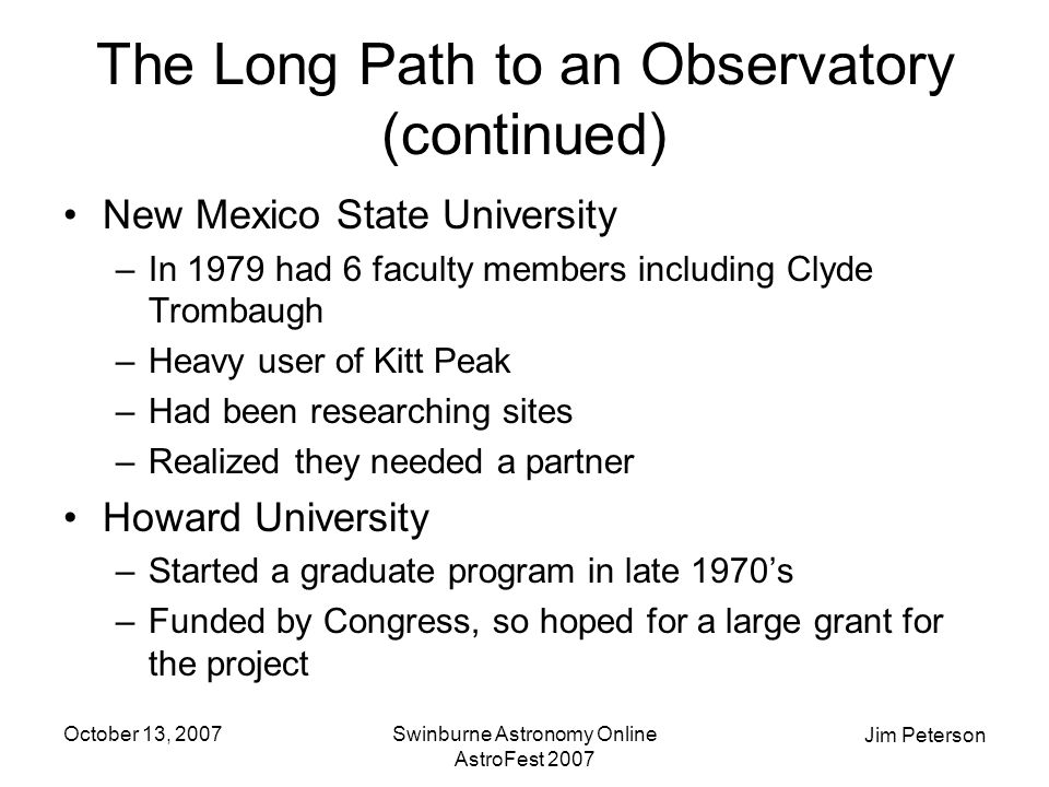 Jim Peterson October 13, 2007Swinburne Astronomy Online AstroFest 2007 The Long Path to an Observatory (continued) New Mexico State University –In 1979 had 6 faculty members including Clyde Trombaugh –Heavy user of Kitt Peak –Had been researching sites –Realized they needed a partner Howard University –Started a graduate program in late 1970's –Funded by Congress, so hoped for a large grant for the project