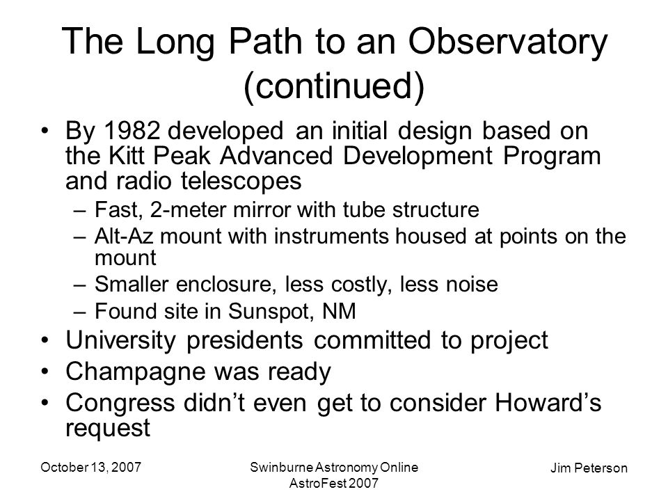 Jim Peterson October 13, 2007Swinburne Astronomy Online AstroFest 2007 The Long Path to an Observatory (continued) By 1982 developed an initial design based on the Kitt Peak Advanced Development Program and radio telescopes –Fast, 2-meter mirror with tube structure –Alt-Az mount with instruments housed at points on the mount –Smaller enclosure, less costly, less noise –Found site in Sunspot, NM University presidents committed to project Champagne was ready Congress didn't even get to consider Howard's request