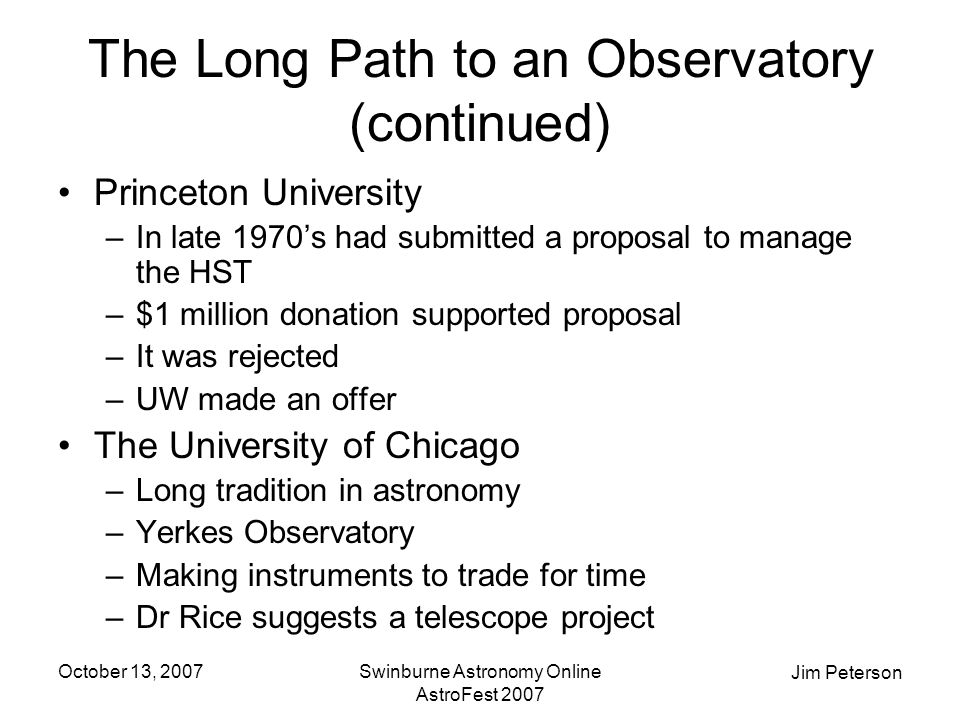 Jim Peterson October 13, 2007Swinburne Astronomy Online AstroFest 2007 The Long Path to an Observatory (continued) Princeton University –In late 1970's had submitted a proposal to manage the HST –$1 million donation supported proposal –It was rejected –UW made an offer The University of Chicago –Long tradition in astronomy –Yerkes Observatory –Making instruments to trade for time –Dr Rice suggests a telescope project