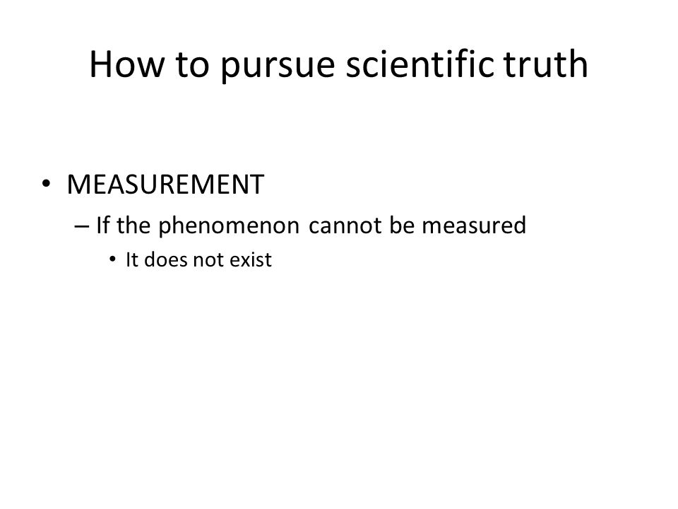 How to pursue scientific truth, continued CONSTRUCT VALIDATION – Multimethod, multitrait Analogous to sensory analysis – Five senses, not one – Plus intrasubjective measurement – Plus technological extension of sensory analysis