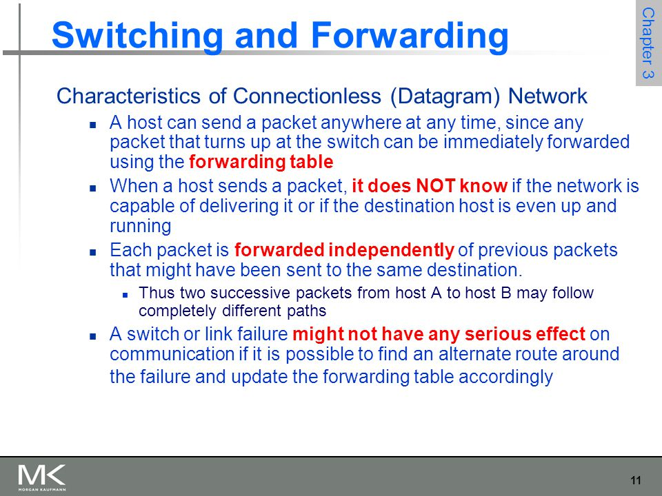 11 Chapter 3 Switching and Forwarding Characteristics of Connectionless (Datagram) Network A host can send a packet anywhere at any time, since any pa