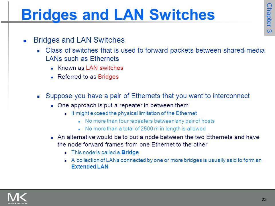 23 Chapter 3 Bridges and LAN Switches Class of switches that is used to forward packets between shared-media LANs such as Ethernets Known as LAN switc