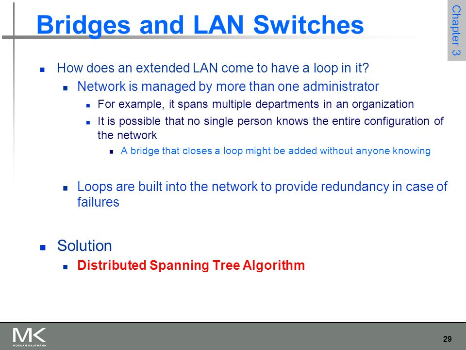 29 Chapter 3 Bridges and LAN Switches How does an extended LAN come to have a loop in it? Network is managed by more than one administrator For exampl