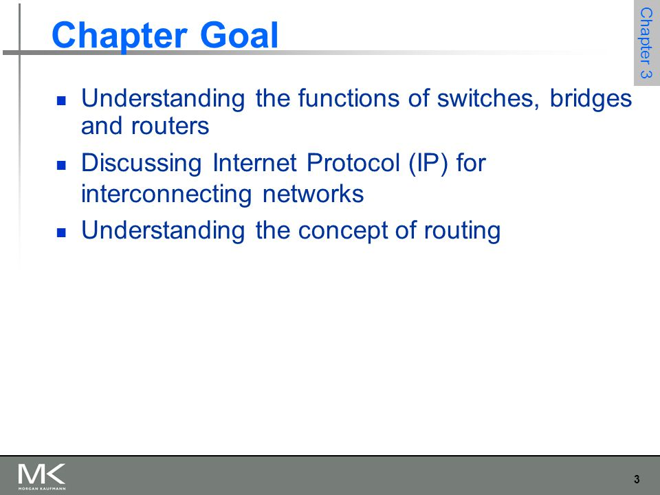 3 Chapter 3 Chapter Goal Understanding the functions of switches, bridges and routers Discussing Internet Protocol (IP) for interconnecting networks U