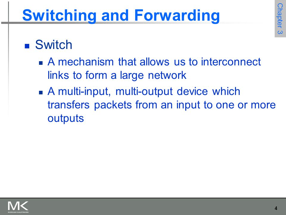 4 Chapter 3 Switching and Forwarding Switch A mechanism that allows us to interconnect links to form a large network A multi-input, multi-output devic