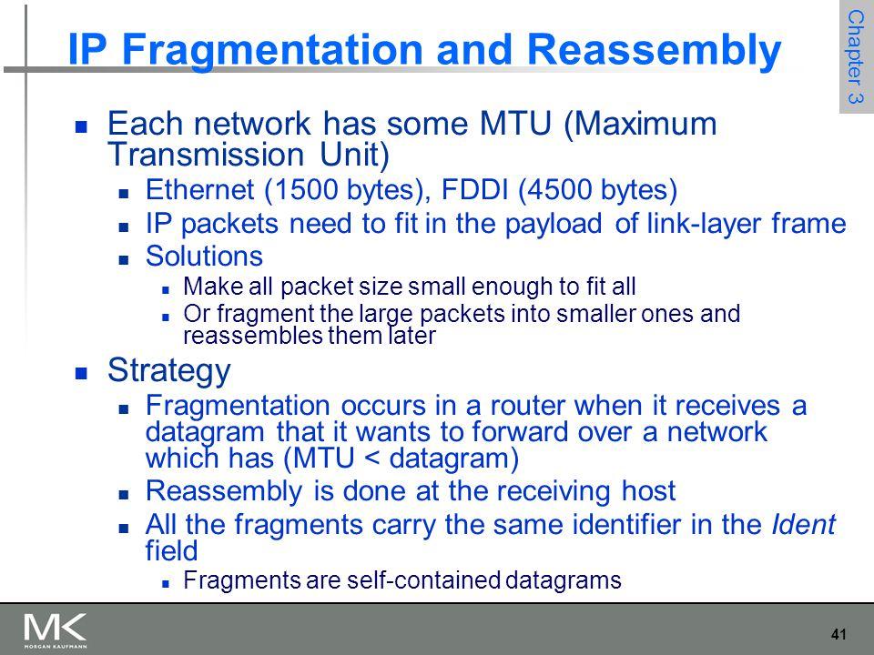 41 Chapter 3 IP Fragmentation and Reassembly Each network has some MTU (Maximum Transmission Unit) Ethernet (1500 bytes), FDDI (4500 bytes) IP packets