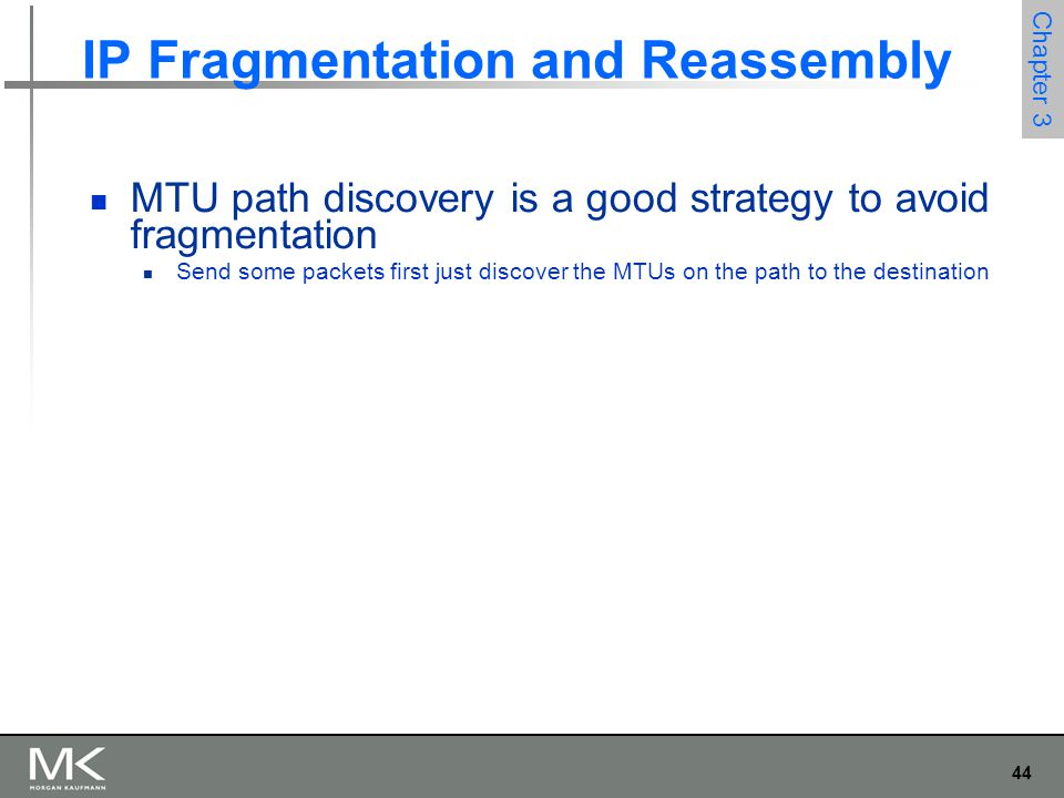 44 Chapter 3 IP Fragmentation and Reassembly MTU path discovery is a good strategy to avoid fragmentation Send some packets first just discover the MT