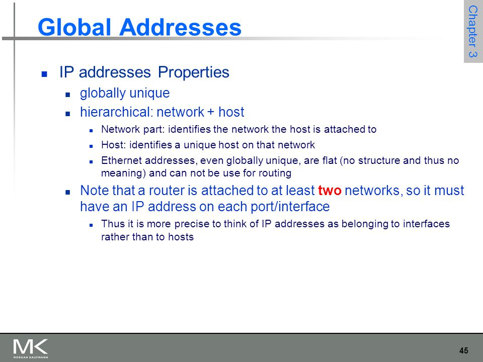 45 Chapter 3 Global Addresses IP addresses Properties globally unique hierarchical: network + host Network part: identifies the network the host is at
