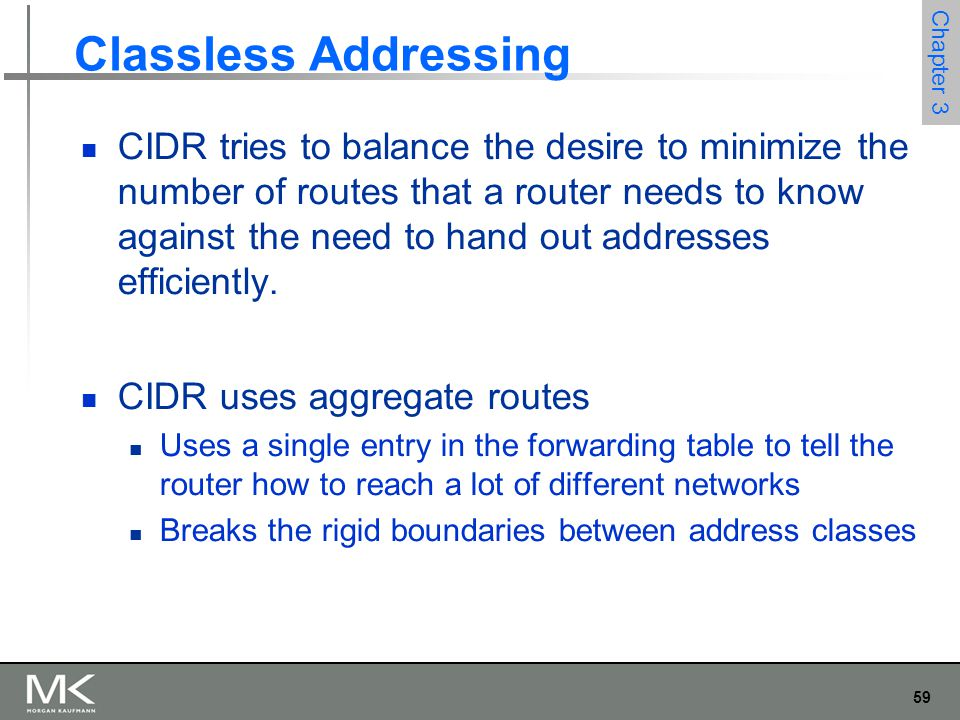 59 Chapter 3 Classless Addressing CIDR tries to balance the desire to minimize the number of routes that a router needs to know against the need to ha