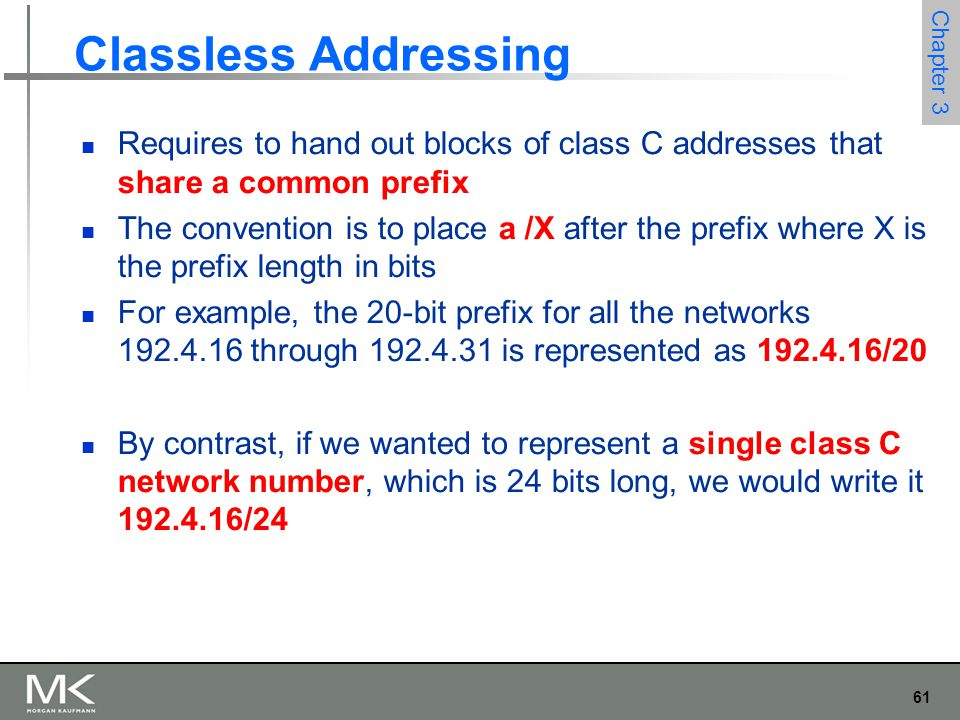 61 Chapter 3 Classless Addressing Requires to hand out blocks of class C addresses that share a common prefix The convention is to place a /X after th