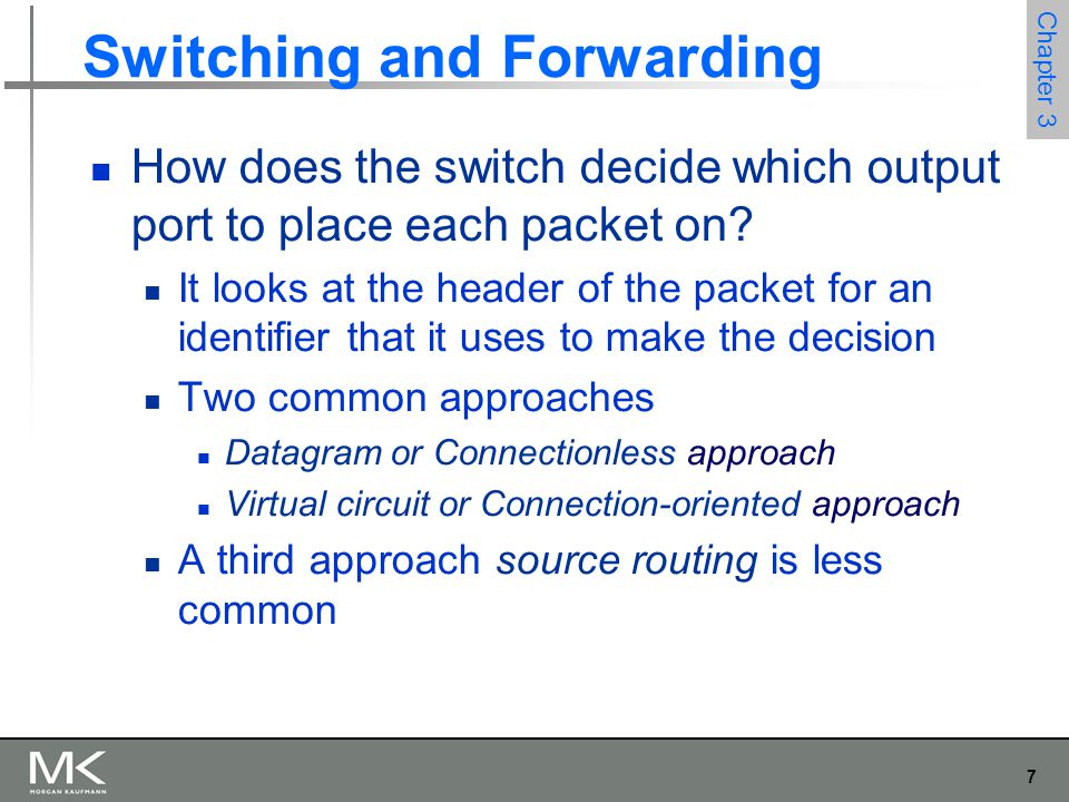 7 Chapter 3 Switching and Forwarding How does the switch decide which output port to place each packet on? It looks at the header of the packet for an