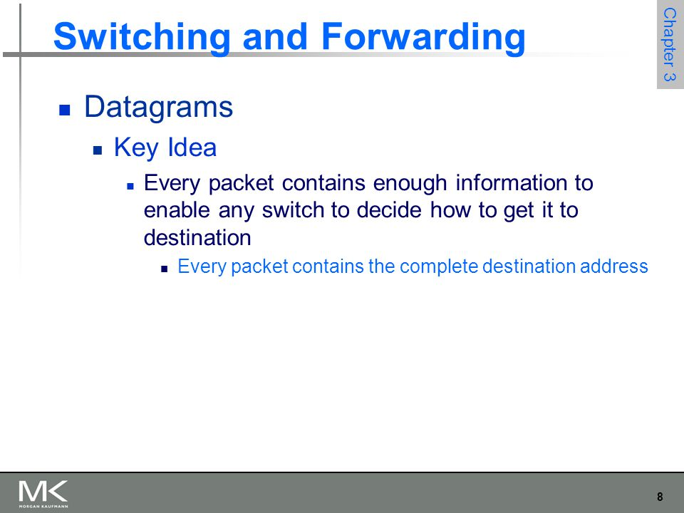 8 Chapter 3 Switching and Forwarding Datagrams Key Idea Every packet contains enough information to enable any switch to decide how to get it to desti