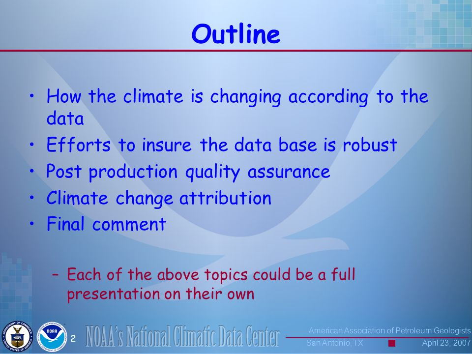 American Association of Petroleum Geologists San Antonio, TX April 23, 2007 2 Outline How the climate is changing according to the data Efforts to insure the data base is robust Post production quality assurance Climate change attribution Final comment –Each of the above topics could be a full presentation on their own