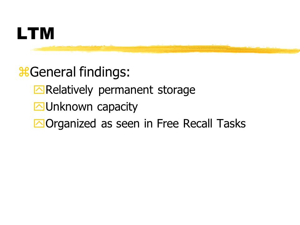LTM zGeneral findings: yRelatively permanent storage yUnknown capacity yOrganized as seen in Free Recall Tasks