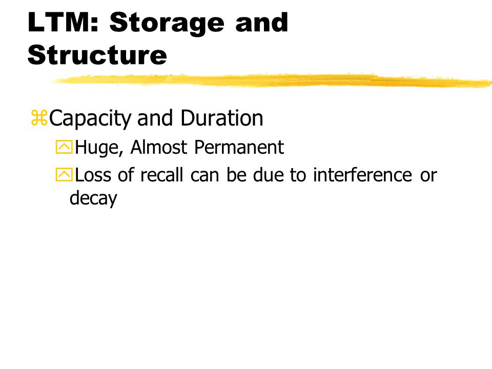 LTM: Storage and Structure zCapacity and Duration yHuge, Almost Permanent yLoss of recall can be due to interference or decay