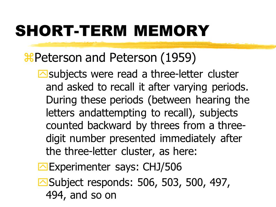SHORT-TERM MEMORY zPeterson and Peterson (1959) ysubjects were read a three-letter cluster and asked to recall it after varying periods.