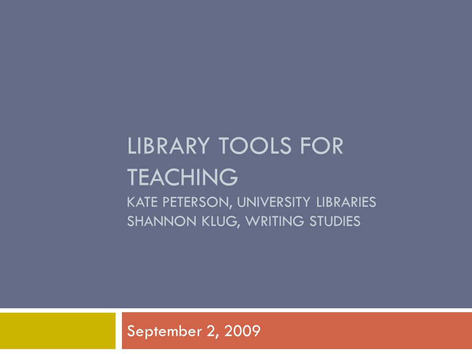LIBRARY TOOLS FOR TEACHING KATE PETERSON, UNIVERSITY LIBRARIES SHANNON KLUG, WRITING STUDIES September 2, 2009