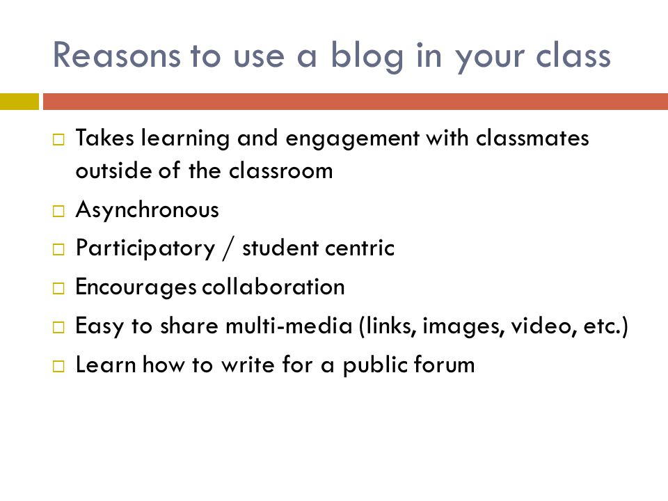 Reasons to use a blog in your class  Takes learning and engagement with classmates outside of the classroom  Asynchronous  Participatory / student