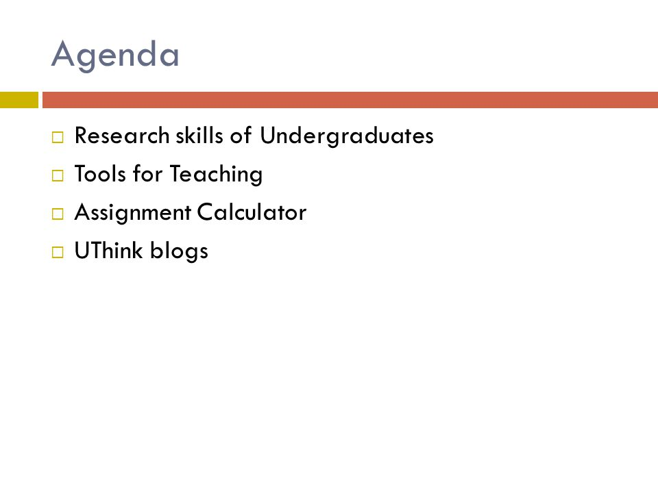 Agenda  Research skills of Undergraduates  Tools for Teaching  Assignment Calculator  UThink blogs