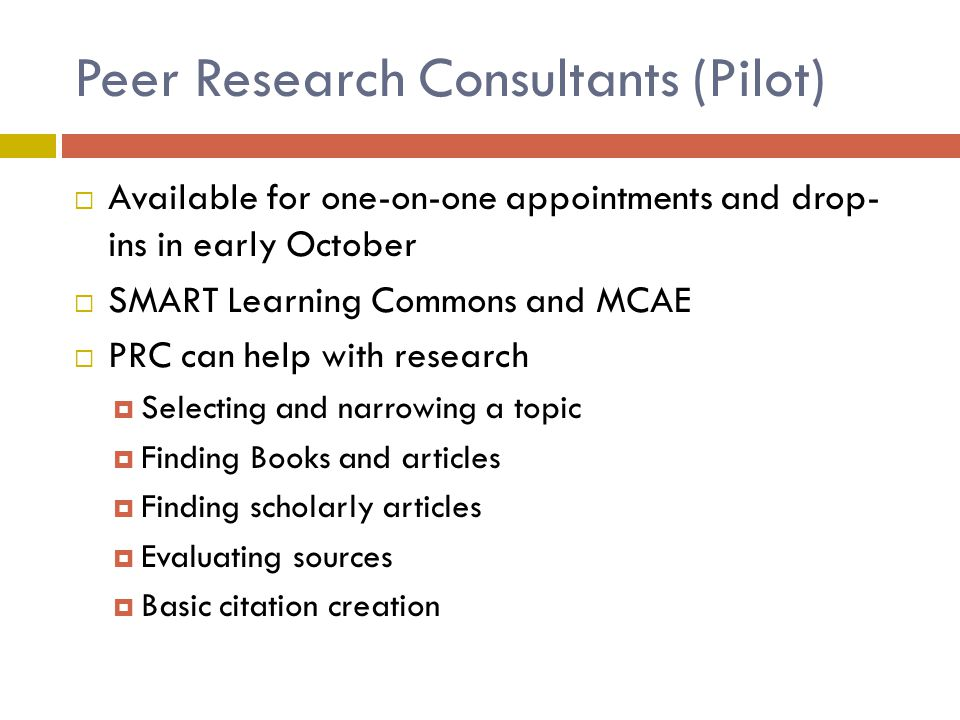 Peer Research Consultants (Pilot)  Available for one-on-one appointments and drop- ins in early October  SMART Learning Commons and MCAE  PRC can h
