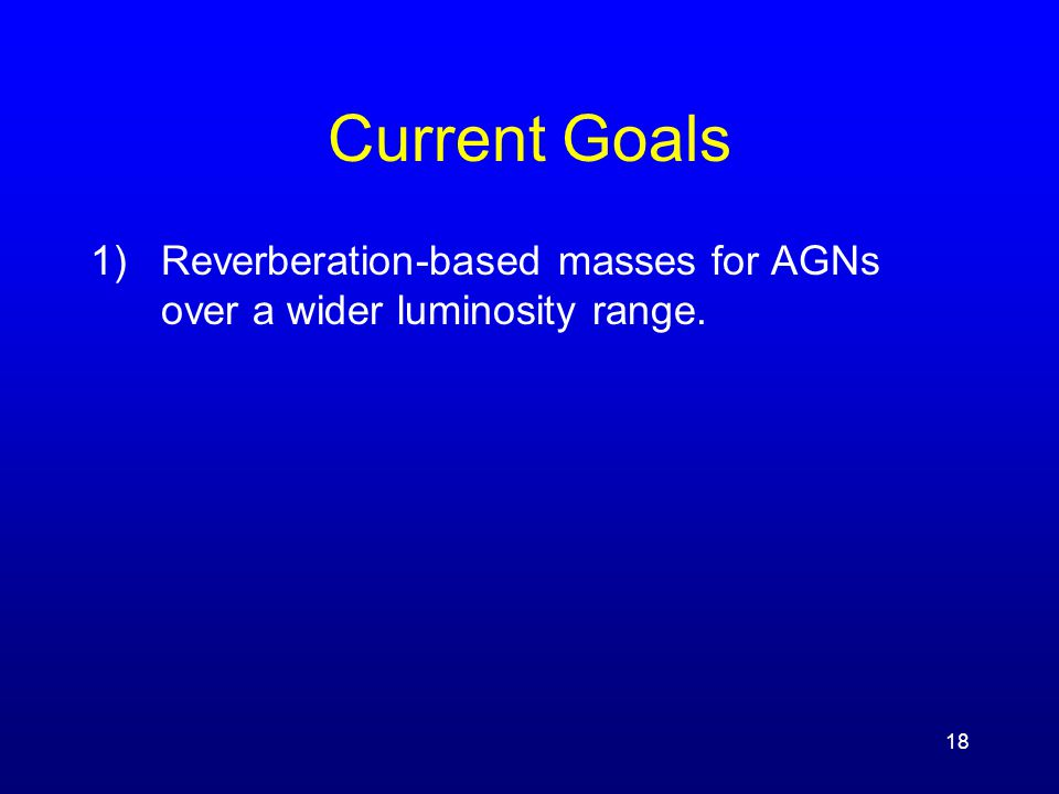 18 Current Goals 1)Reverberation-based masses for AGNs over a wider luminosity range.