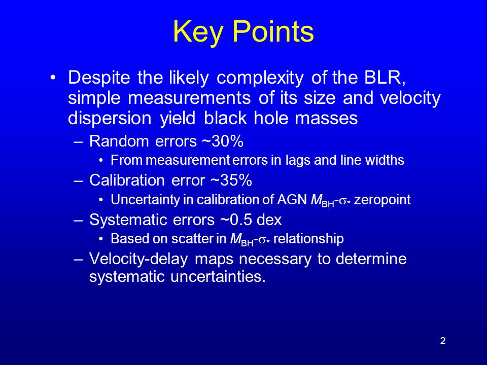 2 Key Points Despite the likely complexity of the BLR, simple measurements of its size and velocity dispersion yield black hole masses –Random errors