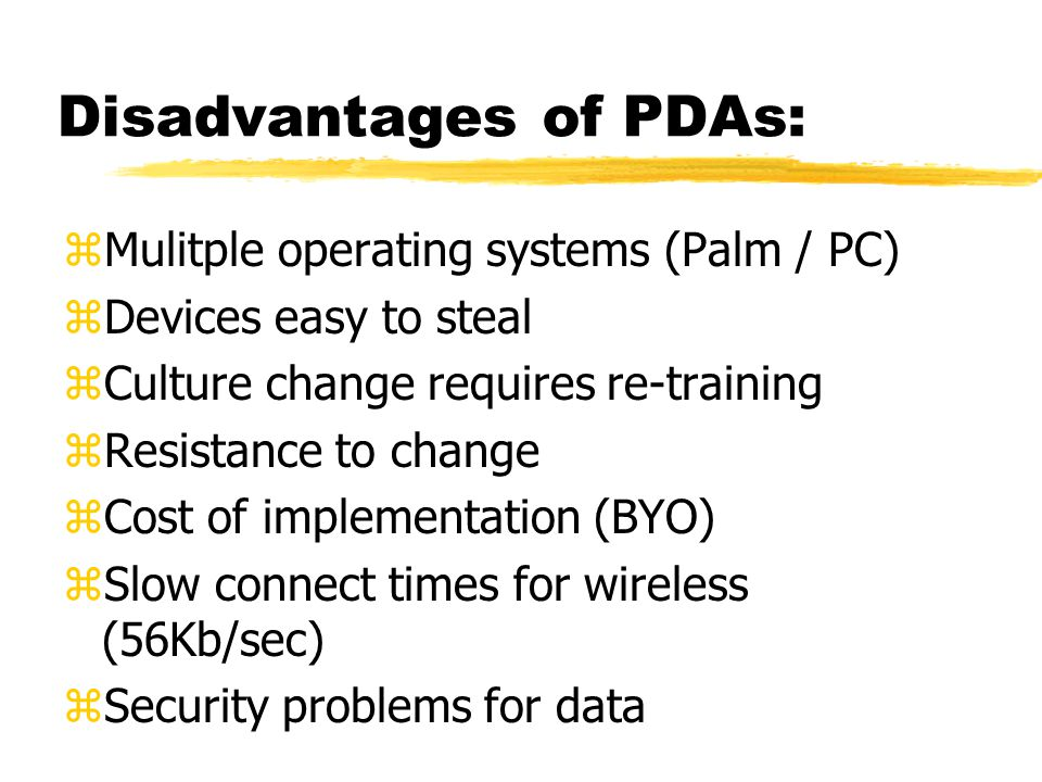 Disadvantages of PDAs: zMulitple operating systems (Palm / PC) zDevices easy to steal zCulture change requires re-training zResistance to change zCost