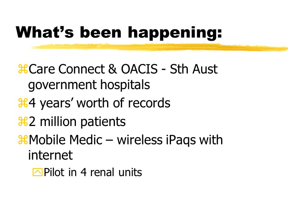 What's been happening: zCare Connect & OACIS - Sth Aust government hospitals z4 years' worth of records z2 million patients zMobile Medic – wireless iPaqs with internet yPilot in 4 renal units