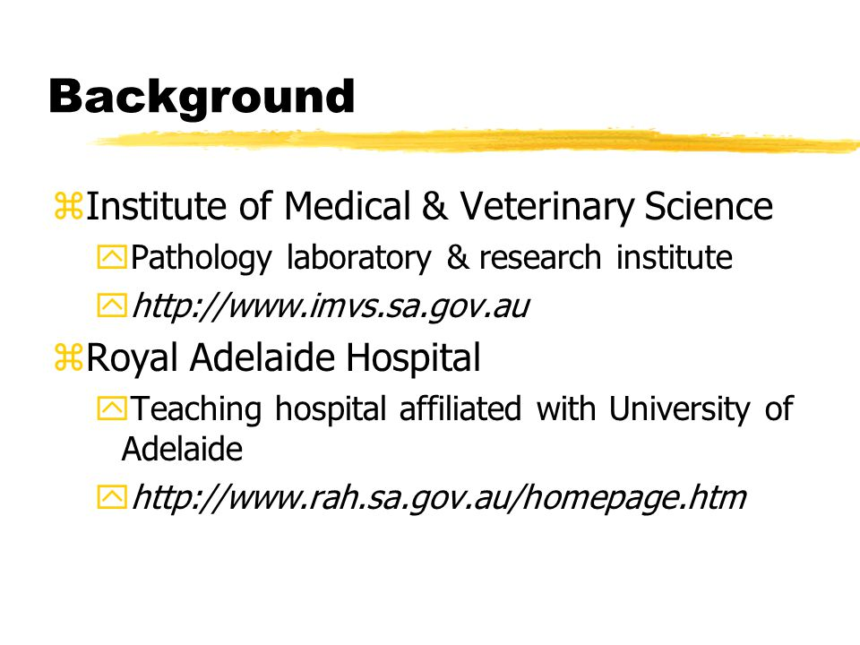 Background zInstitute of Medical & Veterinary Science yPathology laboratory & research institute yhttp://www.imvs.sa.gov.au zRoyal Adelaide Hospital yTeaching hospital affiliated with University of Adelaide yhttp://www.rah.sa.gov.au/homepage.htm
