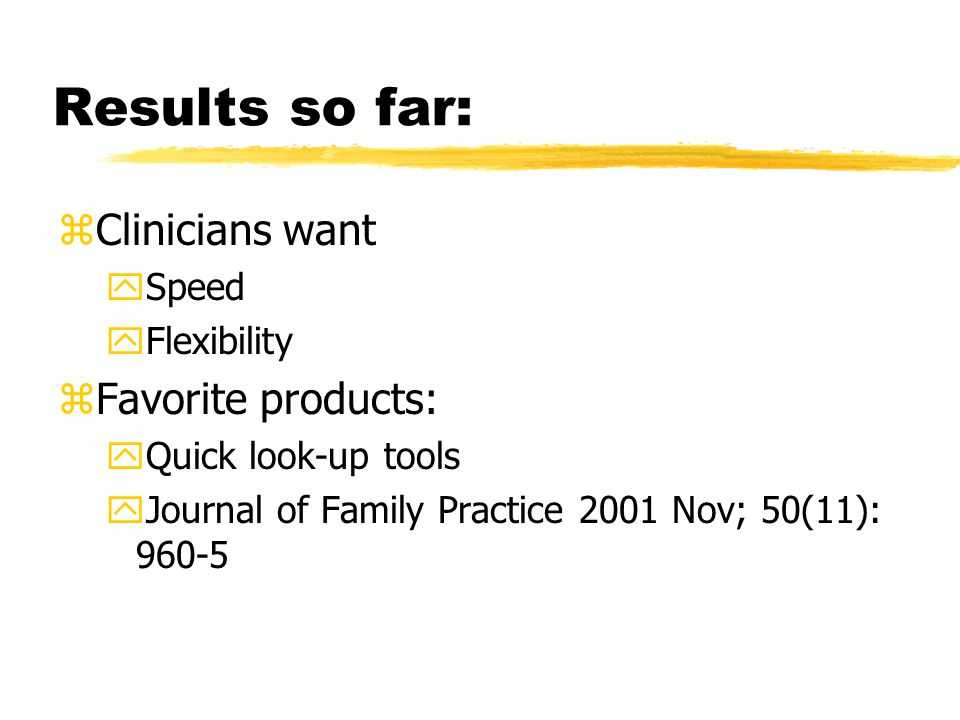Results so far: zClinicians want ySpeed yFlexibility zFavorite products: yQuick look-up tools yJournal of Family Practice 2001 Nov; 50(11): 960-5
