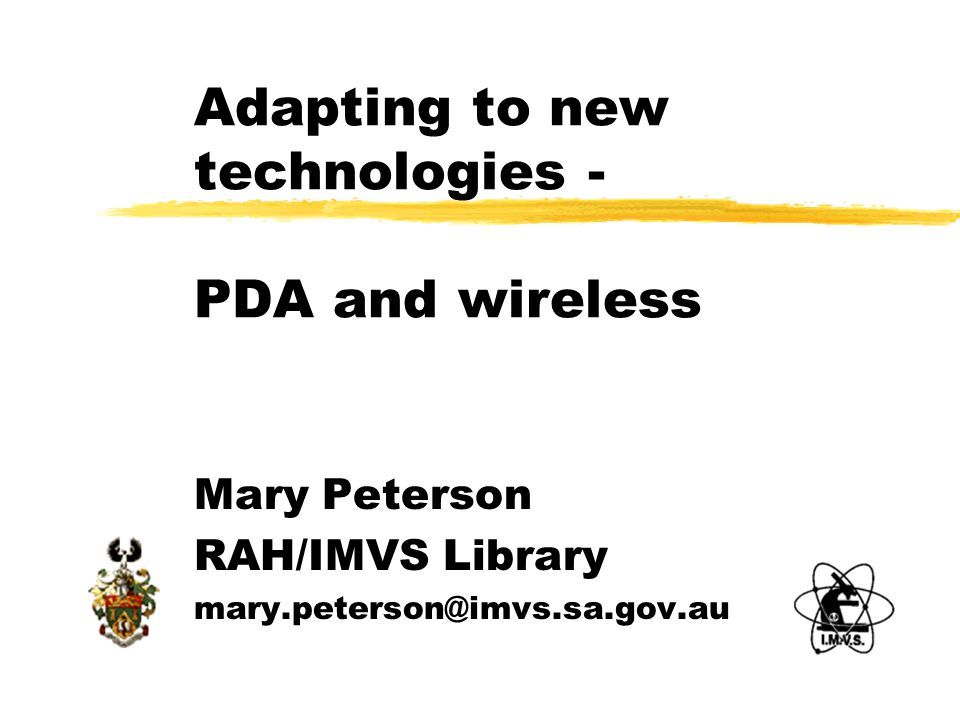 Adapting to new technologies - PDA and wireless Mary Peterson RAH/IMVS Library mary.peterson@imvs.sa.gov.au