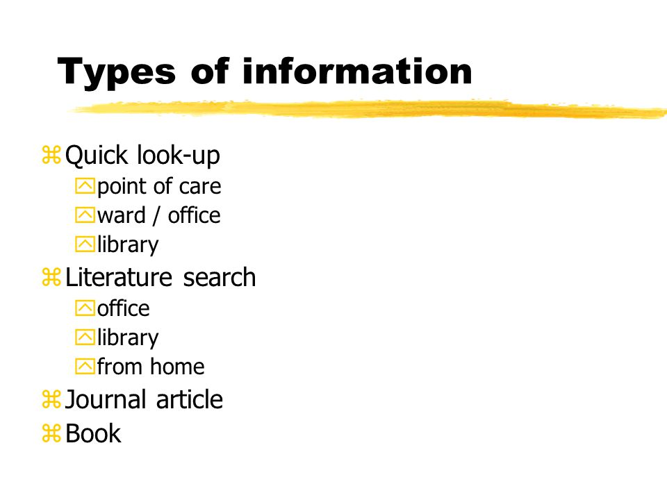 Types of information zQuick look-up ypoint of care yward / office ylibrary zLiterature search yoffice ylibrary yfrom home zJournal article zBook