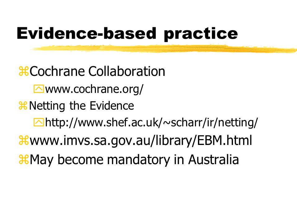 Evidence-based practice zCochrane Collaboration ywww.cochrane.org/ zNetting the Evidence yhttp://www.shef.ac.uk/~scharr/ir/netting/ zwww.imvs.sa.gov.a