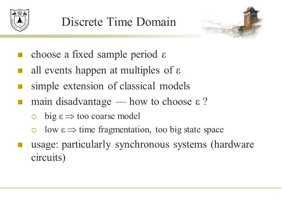 Discrete Time Domain choose a fixed sample period ε all events happen at multiples of ε simple extension of classical models main disadvantage — how t