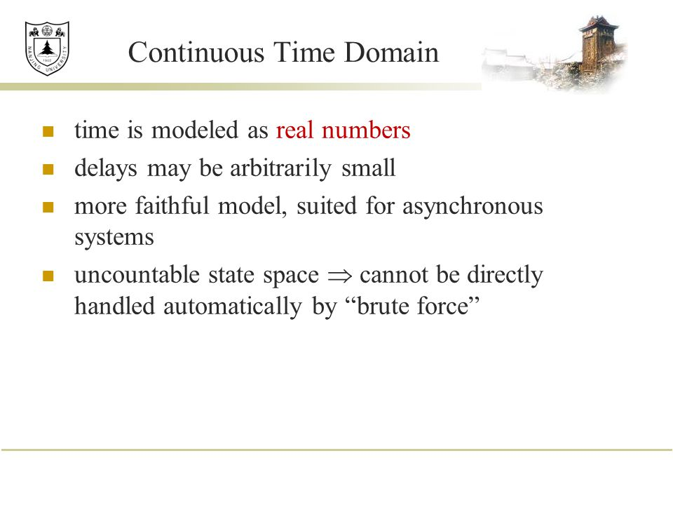 Continuous Time Domain time is modeled as real numbers delays may be arbitrarily small more faithful model, suited for asynchronous systems uncountabl