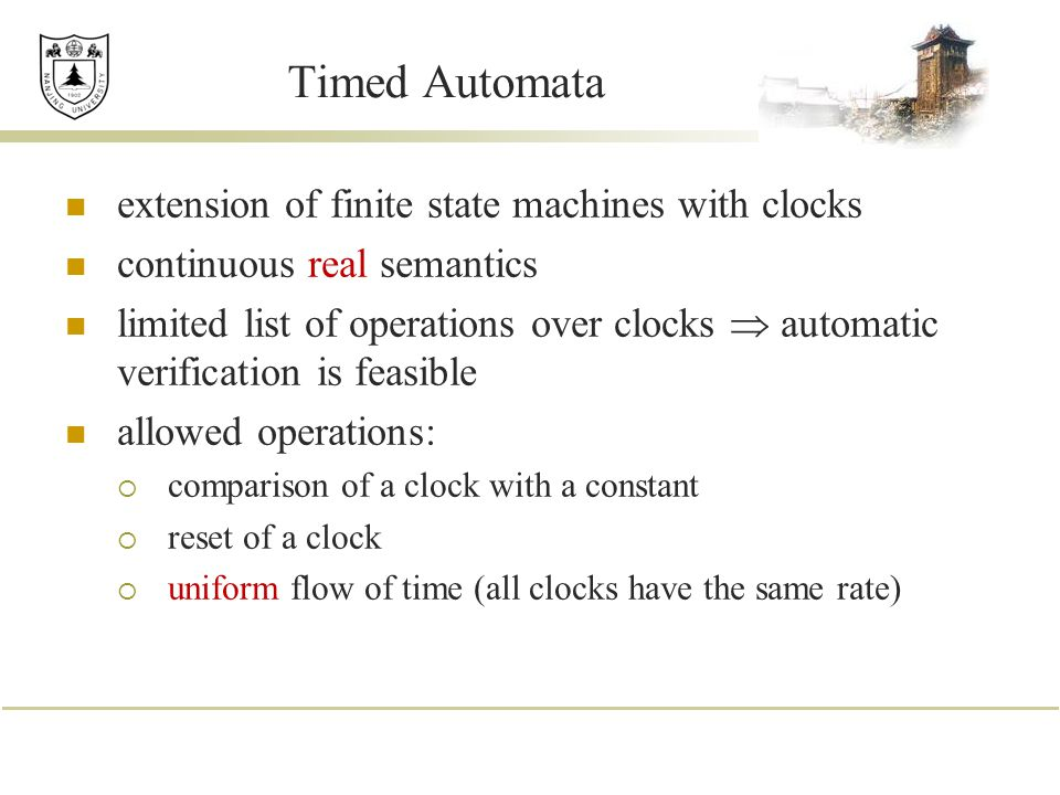Timed Automata extension of finite state machines with clocks continuous real semantics limited list of operations over clocks  automatic verificatio