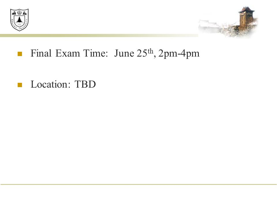 Final Exam Time: June 25 th, 2pm-4pm Location: TBD