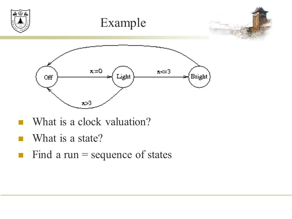 Example What is a clock valuation? What is a state? Find a run = sequence of states